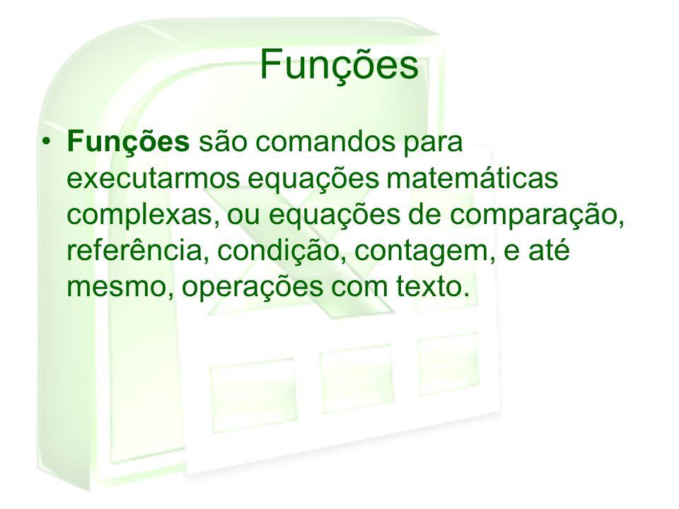 Funções Funções são comandos para executarmos equações matemáticas complexas, ou equações de comparação, referência, condição, contagem, e até mesmo,