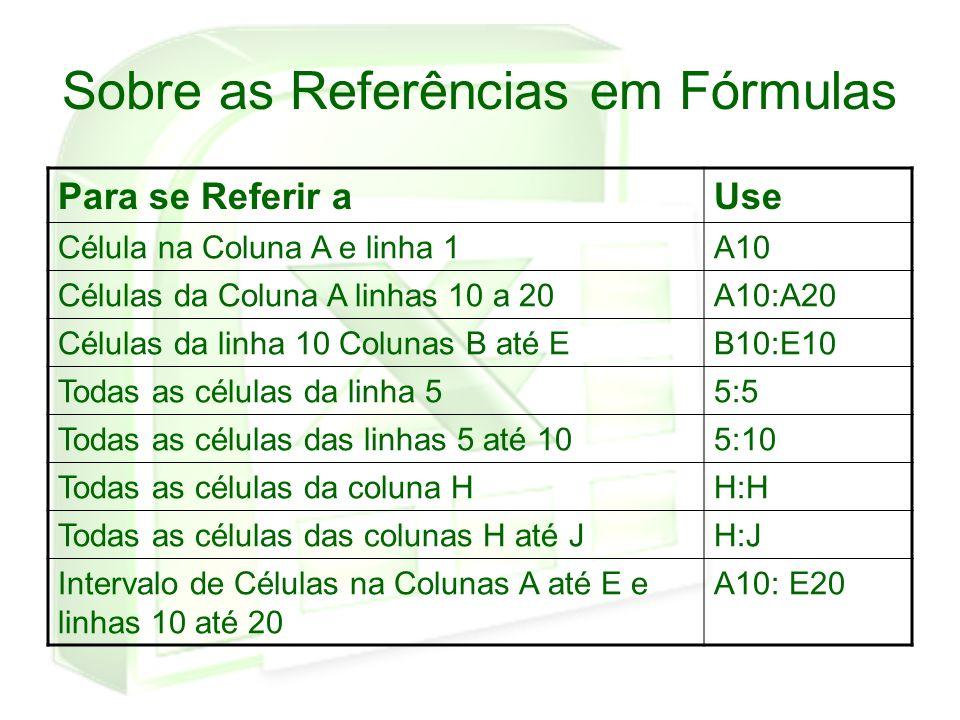 Sobre as Referências em Fórmulas Para se Referir aUse Célula na Coluna A e linha 1A10 Células da Coluna A linhas 10 a 20A10:A20 Células da linha 10 Co