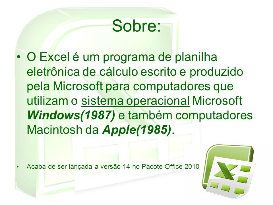 Sobre: O Excel é um programa de planilha eletrônica de cálculo escrito e produzido pela Microsoft para computadores que utilizam o sistema operacional