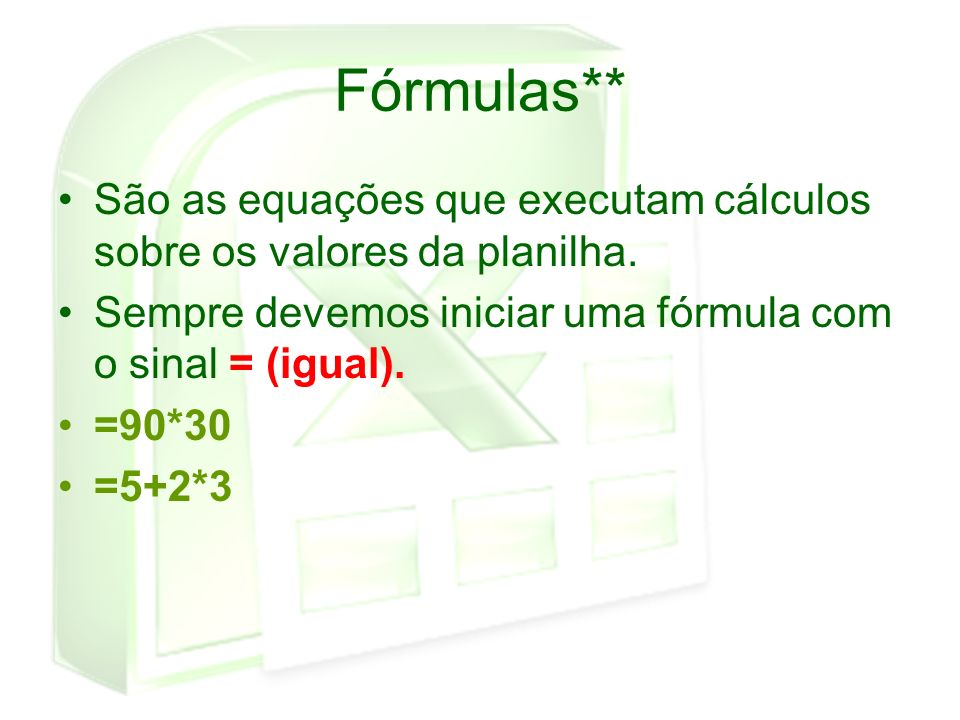 Fórmulas** São as equações que executam cálculos sobre os valores da planilha. Sempre devemos iniciar uma fórmula com o sinal = (igual). =90*30 =5+2*3
