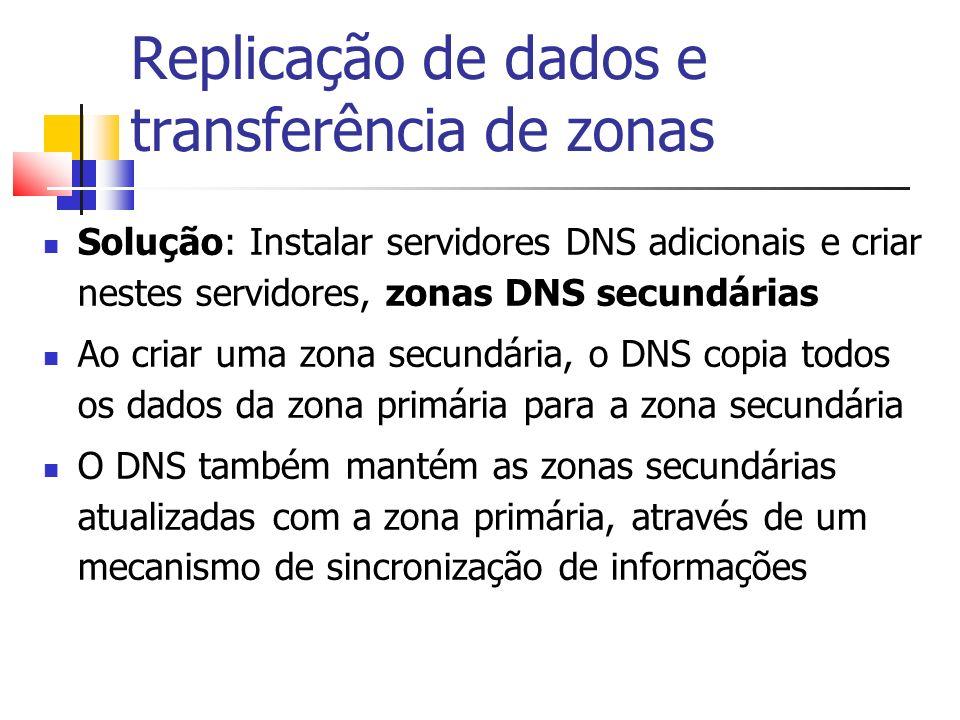 Replicação de dados e transferência de zonas Solução: Instalar servidores DNS adicionais e criar nestes servidores, zonas DNS secundárias Ao criar uma