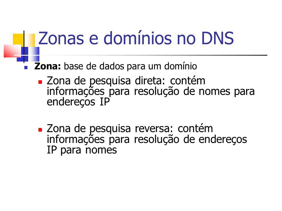 Zonas e domínios no DNS Zona: base de dados para um domínio Zona de pesquisa direta: contém informações para resolução de nomes para endereços IP Zona