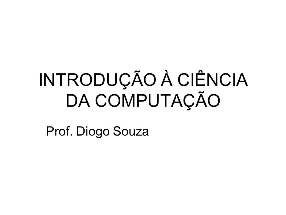 INTRODUÇÃO À CIÊNCIA DA COMPUTAÇÃO Prof. Diogo Souza