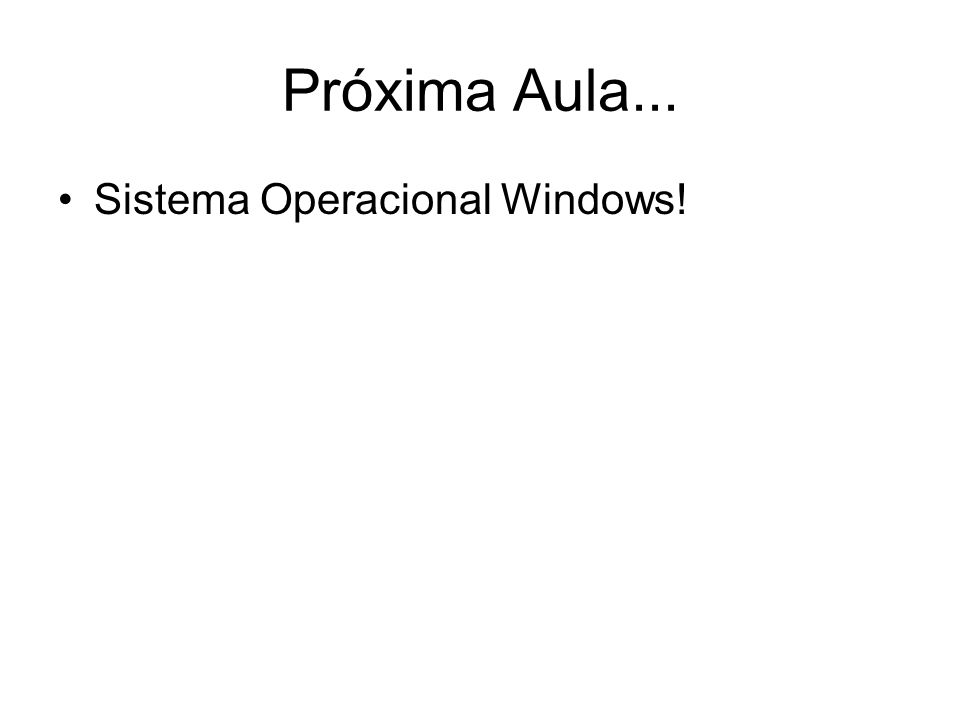 Próxima Aula... Sistema Operacional Windows!