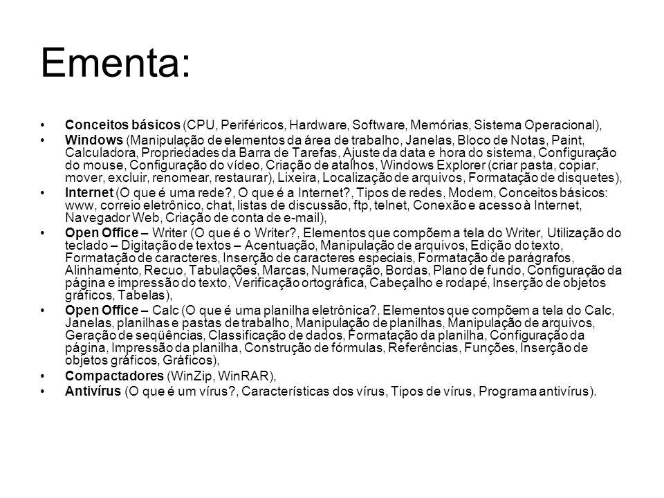 Ementa: Conceitos básicos (CPU, Periféricos, Hardware, Software, Memórias, Sistema Operacional), Windows (Manipulação de elementos da área de trabalho, Janelas, Bloco de Notas, Paint, Calculadora, Propriedades da Barra de Tarefas, Ajuste da data e hora do sistema, Configuração do mouse, Configuração do vídeo, Criação de atalhos, Windows Explorer (criar pasta, copiar, mover, excluir, renomear, restaurar), Lixeira, Localização de arquivos, Formatação de disquetes), Internet (O que é uma rede , O que é a Internet , Tipos de redes, Modem, Conceitos básicos: www, correio eletrônico, chat, listas de discussão, ftp, telnet, Conexão e acesso à Internet, Navegador Web, Criação de conta de e-mail), Open Office – Writer (O que é o Writer , Elementos que compõem a tela do Writer, Utilização do teclado – Digitação de textos – Acentuação, Manipulação de arquivos, Edição do texto, Formatação de caracteres, Inserção de caracteres especiais, Formatação de parágrafos, Alinhamento, Recuo, Tabulações, Marcas, Numeração, Bordas, Plano de fundo, Configuração da página e impressão do texto, Verificação ortográfica, Cabeçalho e rodapé, Inserção de objetos gráficos, Tabelas), Open Office – Calc (O que é uma planilha eletrônica , Elementos que compõem a tela do Calc, Janelas, planilhas e pastas de trabalho, Manipulação de planilhas, Manipulação de arquivos, Geração de seqüências, Classificação de dados, Formatação da planilha, Configuração da página, Impressão da planilha, Construção de fórmulas, Referências, Funções, Inserção de objetos gráficos, Gráficos), Compactadores (WinZip, WinRAR), Antivírus (O que é um vírus , Características dos vírus, Tipos de vírus, Programa antivírus).