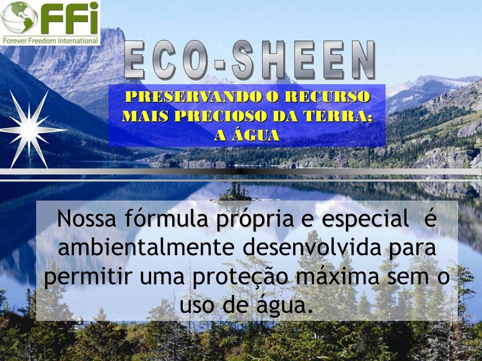 PRESERVANDO O RECURSO MAIS PRECIOSO DA TERRA; A ÁGUA Nossa fórmula própria e especial Nossa fórmula própria e especial é ambientalmente desenvolvida p