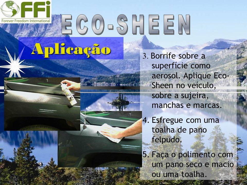Aplicação 3. Borrife sobre a superfície como aerosol. Aplique Eco- Sheen no veículo, sobre a sujeira, manchas e marcas. 4.Esfregue com uma toalha de p