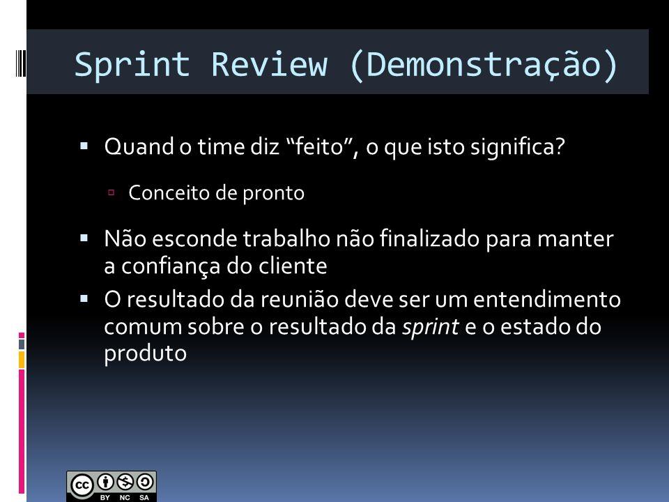 Sprint Review (Demonstração) Quand o time diz feito, o que isto significa? Conceito de pronto Não esconde trabalho não finalizado para manter a confia