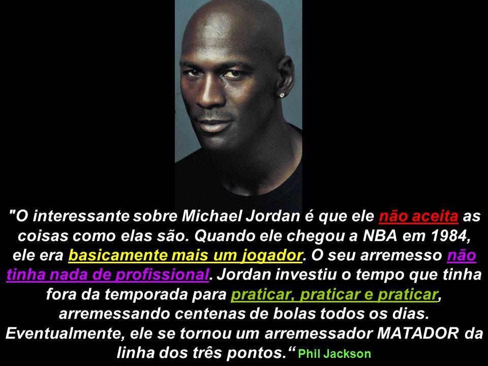 O interessante sobre Michael Jordan é que ele não aceita as coisas como elas são.