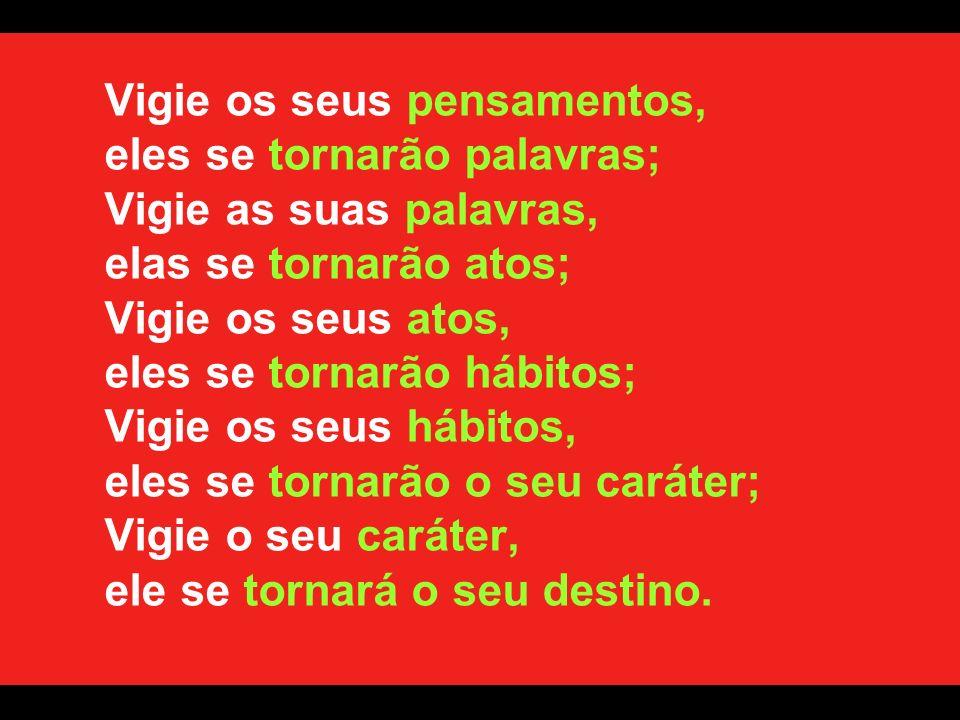 Vigie os seus pensamentos, eles se tornarão palavras; Vigie as suas palavras, elas se tornarão atos; Vigie os seus atos, eles se tornarão hábitos; Vigie os seus hábitos, eles se tornarão o seu caráter; Vigie o seu caráter, ele se tornará o seu destino.