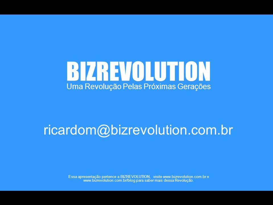 Uma Revolução Pelas Próximas Gerações BIZREVOLUTION Essa apresentação pertence a BIZREVOLUTION, visite www.bizrevolution.com.br e www.bizrevolution.com.br/blog para saber mais dessa Revolução.