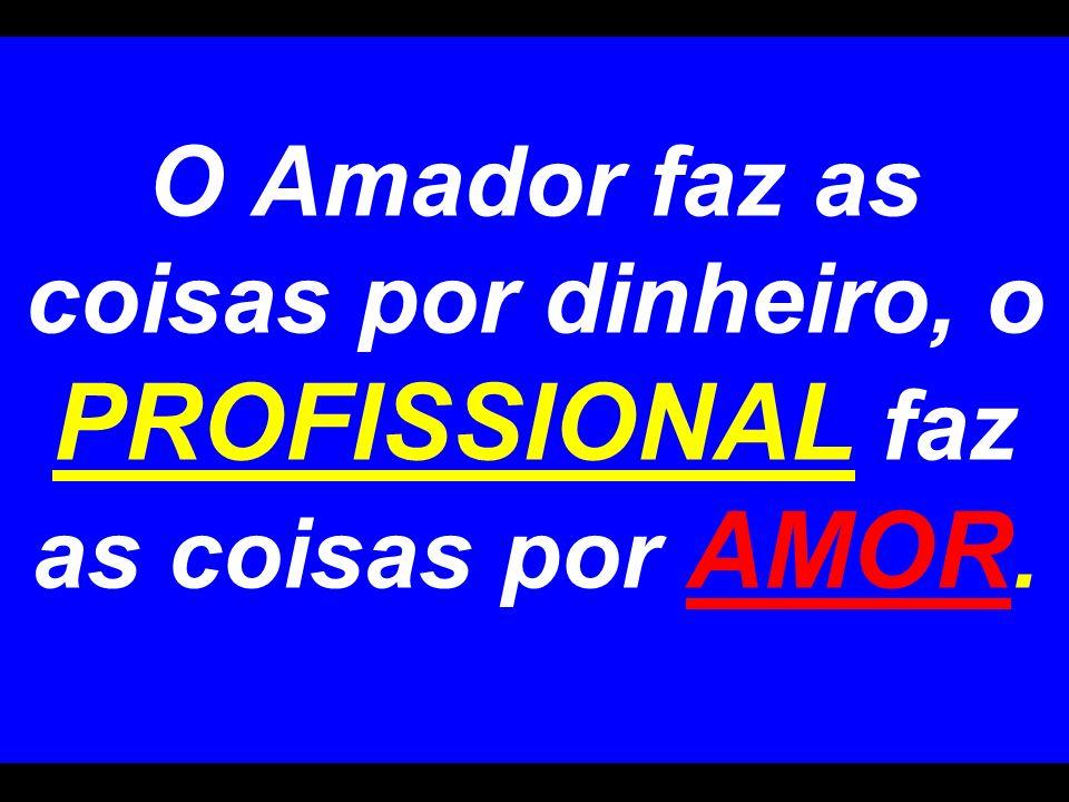 O Amador faz as coisas por dinheiro, o PROFISSIONAL faz as coisas por AMOR.