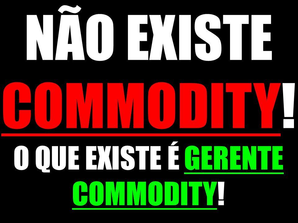 NÃO EXISTE COMMODITY! O QUE EXISTE É GERENTE COMMODITY!
