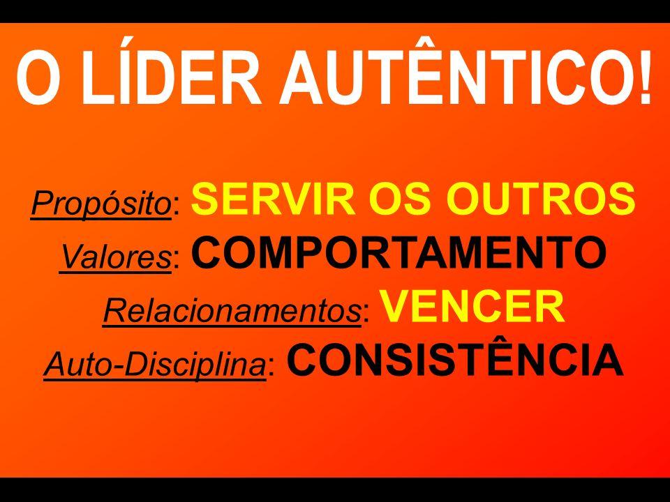 O LÍDER AUTÊNTICO! Propósito: SERVIR OS OUTROS Valores: COMPORTAMENTO Relacionamentos: VENCER Auto-Disciplina: CONSISTÊNCIA