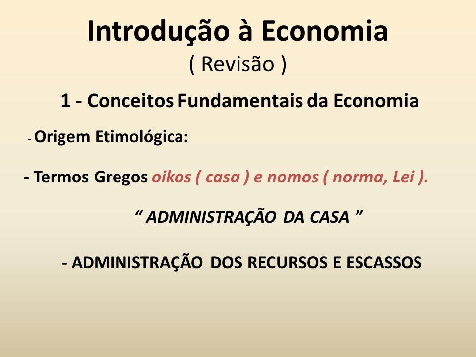 Introdução à Economia ( Revisão ) 1 - Conceitos Fundamentais da Economia - Origem Etimológica: - Termos Gregos oikos ( casa ) e nomos ( norma, Lei ).