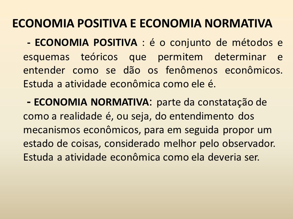 ECONOMIA POSITIVA E ECONOMIA NORMATIVA - ECONOMIA POSITIVA : é o conjunto de métodos e esquemas teóricos que permitem determinar e entender como se dã