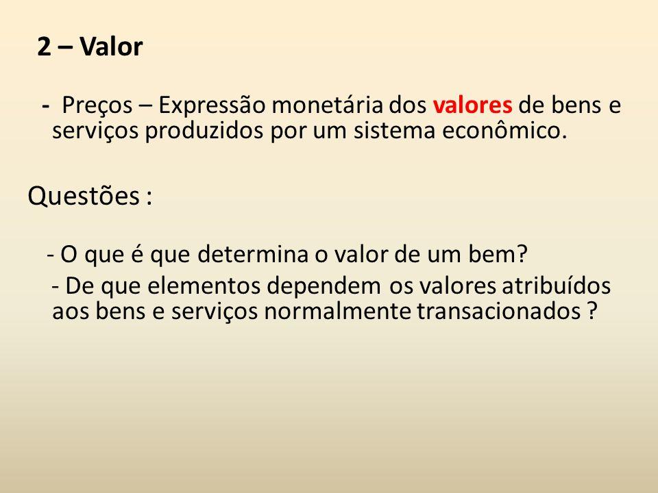 2 – Valor - Preços – Expressão monetária dos valores de bens e serviços produzidos por um sistema econômico. Questões : - O que é que determina o valo