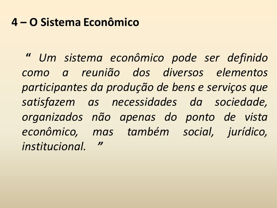 4 – O Sistema Econômico Um sistema econômico pode ser definido como a reunião dos diversos elementos participantes da produção de bens e serviços que