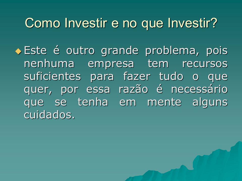 Como Investir e no que Investir? Este é outro grande problema, pois nenhuma empresa tem recursos suficientes para fazer tudo o que quer, por essa razã