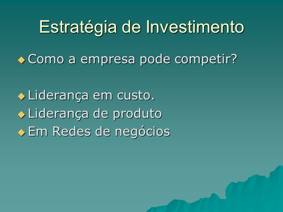 Estratégia de Investimento Como a empresa pode competir? Como a empresa pode competir? Liderança em custo. Liderança em custo. Liderança de produto Li