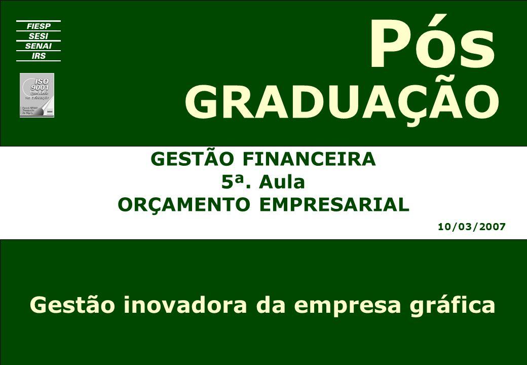 GESTÃO FINANCEIRA 5ª. Aula ORÇAMENTO EMPRESARIAL 10/03/2007 GRADUAÇÃO Pós Gestão inovadora da empresa gráfica