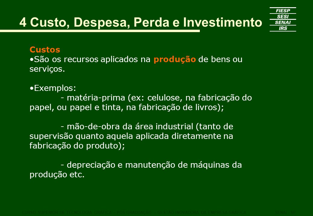 4 Custo, Despesa, Perda e Investimento Custos São os recursos aplicados na produção de bens ou serviços. Exemplos: - matéria-prima (ex: celulose, na f