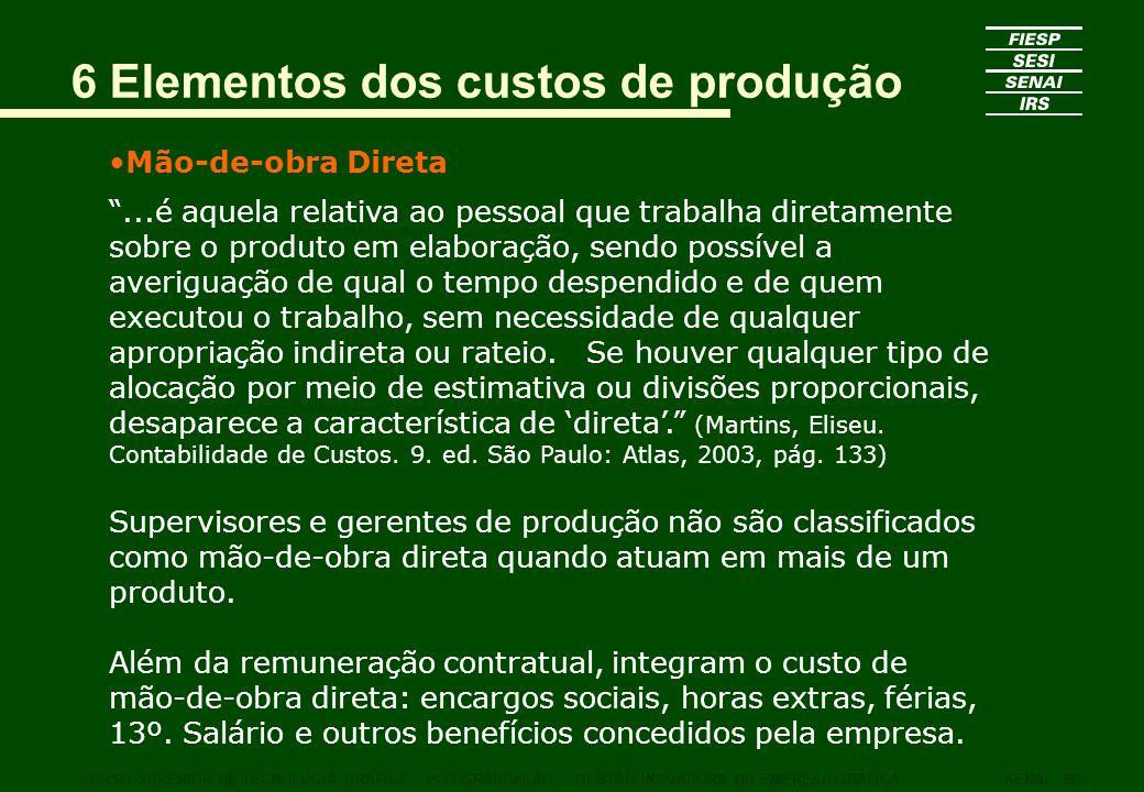 6 Elementos dos custos de produção Mão-de-obra Direta...é aquela relativa ao pessoal que trabalha diretamente sobre o produto em elaboração, sendo pos