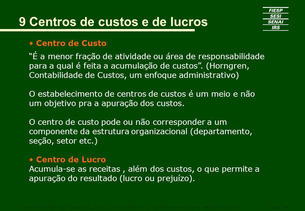 9 Centros de custos e de lucros Centro de Custo É a menor fração de atividade ou área de responsabilidade para a qual é feita a acumulação de custos.