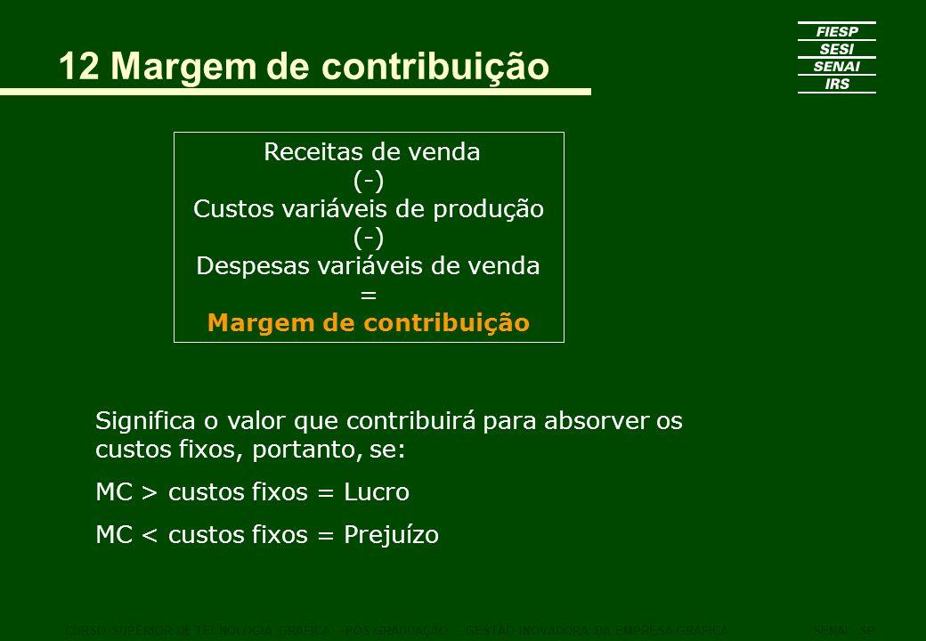 12 Margem de contribuição Receitas de venda (-) Custos variáveis de produção (-) Despesas variáveis de venda = Margem de contribuição CURSO SUPERIOR D