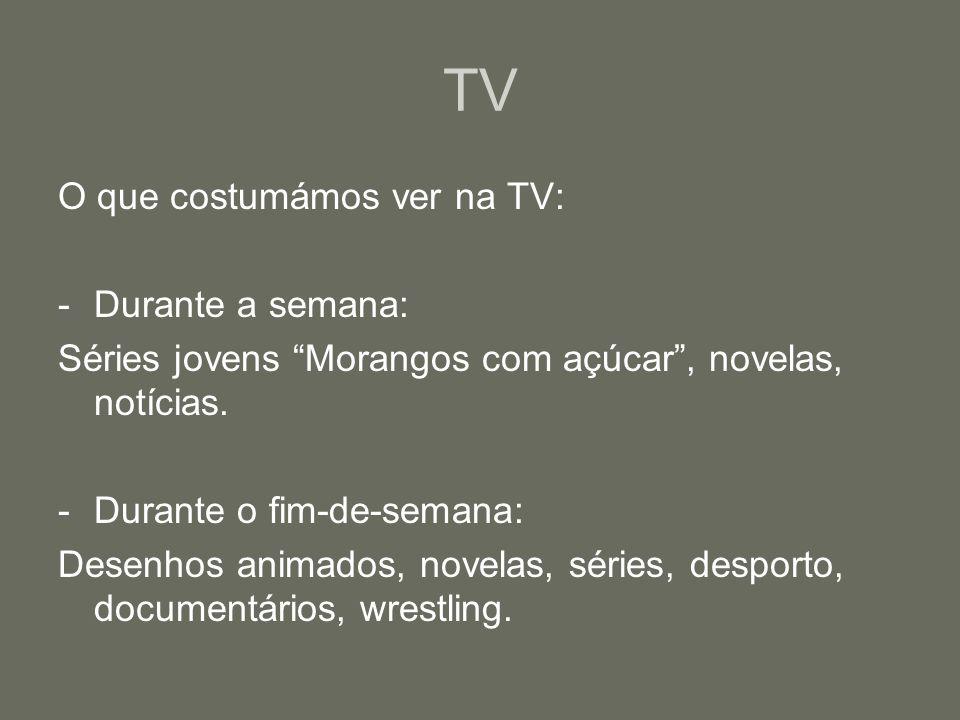 TV O que costumámos ver na TV: -Durante a semana: Séries jovens Morangos com açúcar, novelas, notícias.