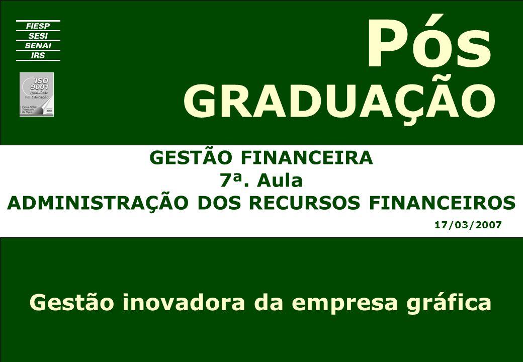 GESTÃO FINANCEIRA 7ª. Aula ADMINISTRAÇÃO DOS RECURSOS FINANCEIROS 17/03/2007 GRADUAÇÃO Pós Gestão inovadora da empresa gráfica