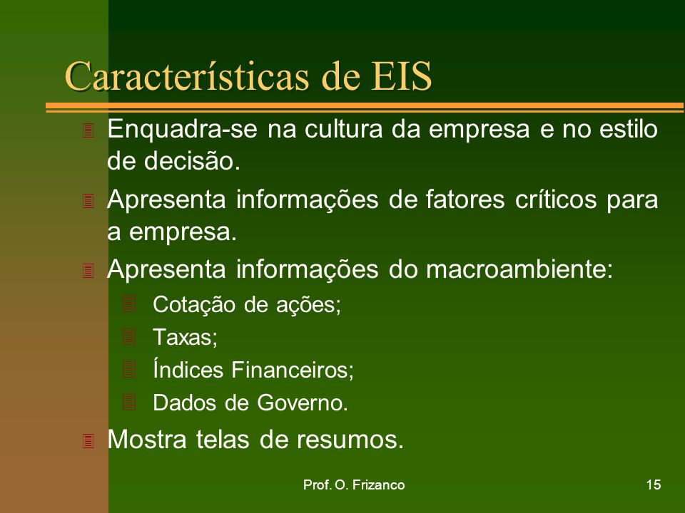 Prof. O. Frizanco15 Características de EIS 3 Enquadra-se na cultura da empresa e no estilo de decisão. 3 Apresenta informações de fatores críticos par