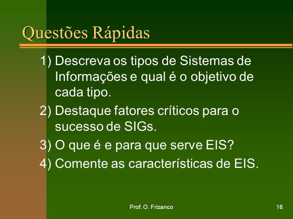 Prof. O. Frizanco16 Questões Rápidas 1) Descreva os tipos de Sistemas de Informações e qual é o objetivo de cada tipo. 2) Destaque fatores críticos pa