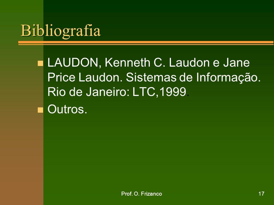 Prof. O. Frizanco17 Bibliografia n LAUDON, Kenneth C. Laudon e Jane Price Laudon. Sistemas de Informação. Rio de Janeiro: LTC,1999. n Outros.