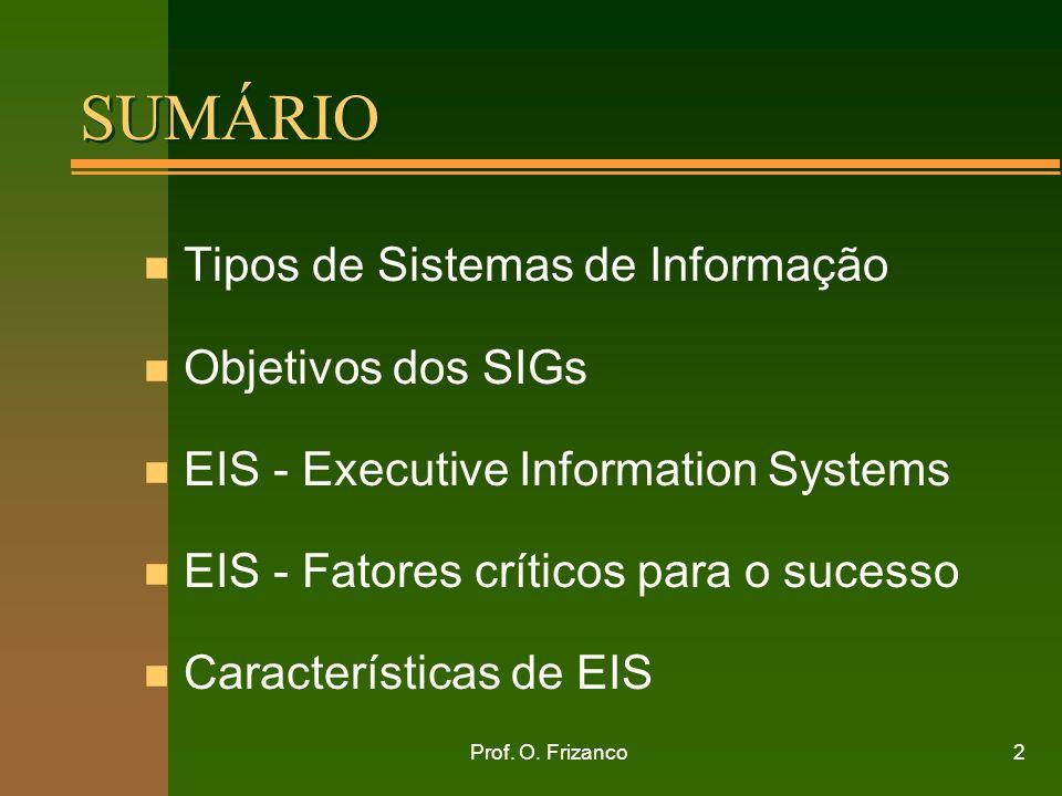 Prof. O. Frizanco2 SUMÁRIO n Tipos de Sistemas de Informação n Objetivos dos SIGs n EIS - Executive Information Systems n EIS - Fatores críticos para