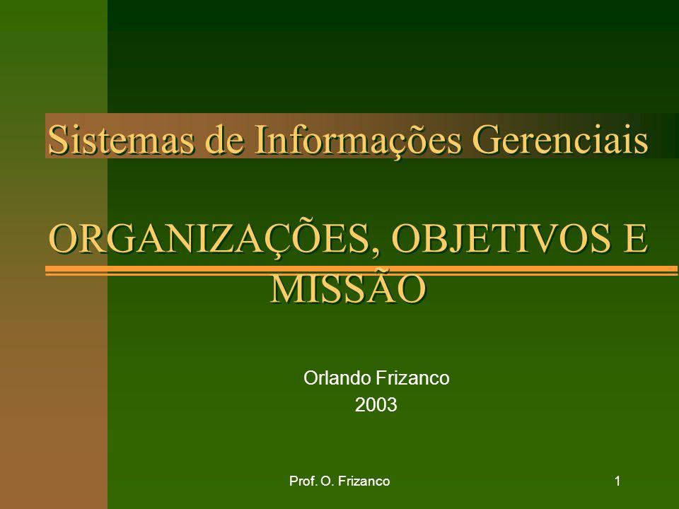 Prof. O. Frizanco1 Sistemas de Informações Gerenciais ORGANIZAÇÕES, OBJETIVOS E MISSÃO Orlando Frizanco 2003