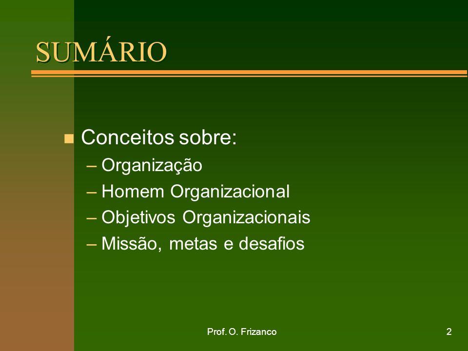 Prof. O. Frizanco2 SUMÁRIO n Conceitos sobre: –Organização –Homem Organizacional –Objetivos Organizacionais –Missão, metas e desafios