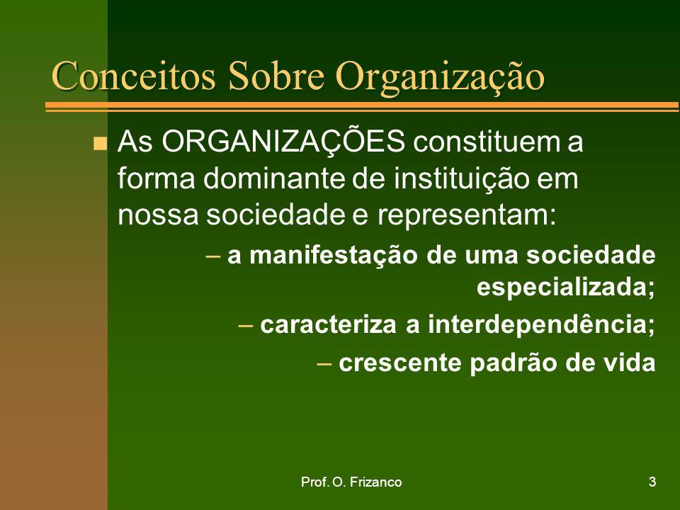 Prof. O. Frizanco3 Conceitos Sobre Organização n As ORGANIZAÇÕES constituem a forma dominante de instituição em nossa sociedade e representam: –a mani