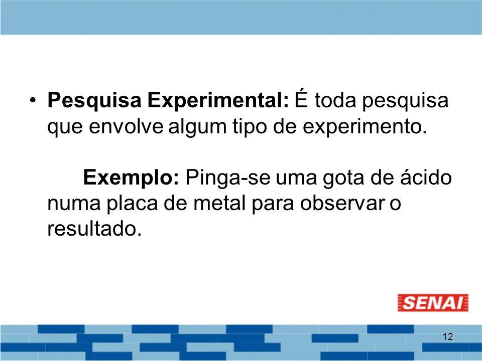 12 Pesquisa Experimental: É toda pesquisa que envolve algum tipo de experimento. Exemplo: Pinga-se uma gota de ácido numa placa de metal para observar