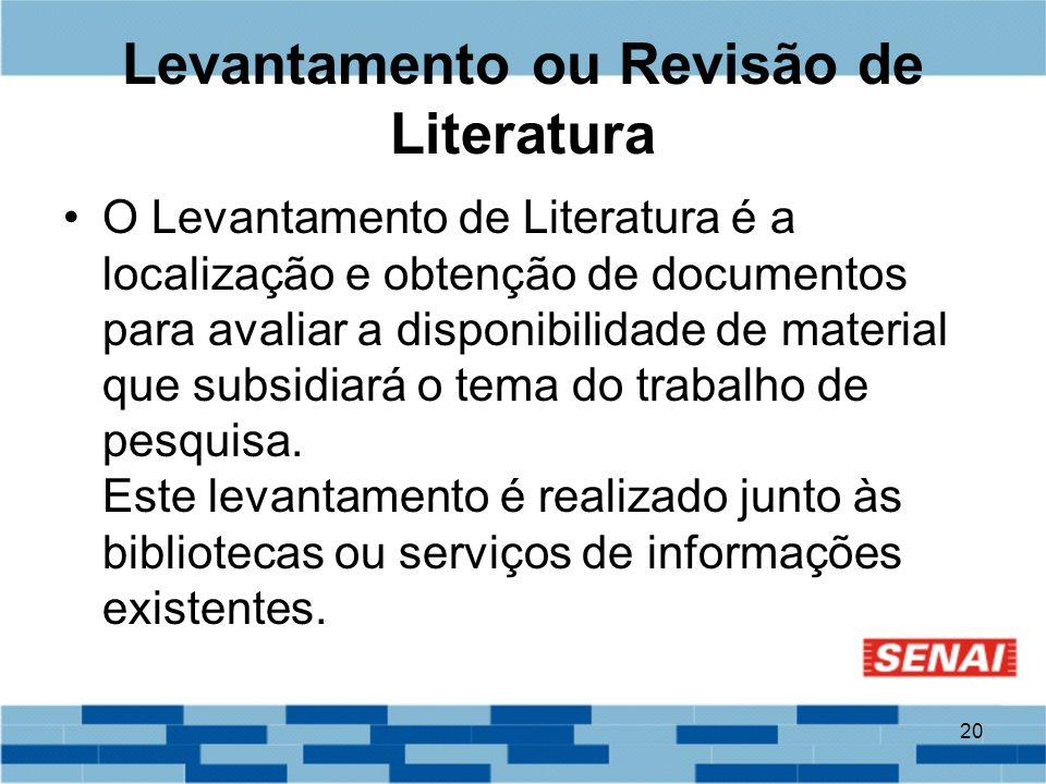 20 Levantamento ou Revisão de Literatura O Levantamento de Literatura é a localização e obtenção de documentos para avaliar a disponibilidade de mater