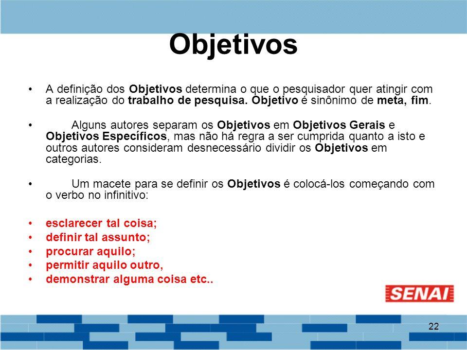 22 Objetivos A definição dos Objetivos determina o que o pesquisador quer atingir com a realização do trabalho de pesquisa. Objetivo é sinônimo de met