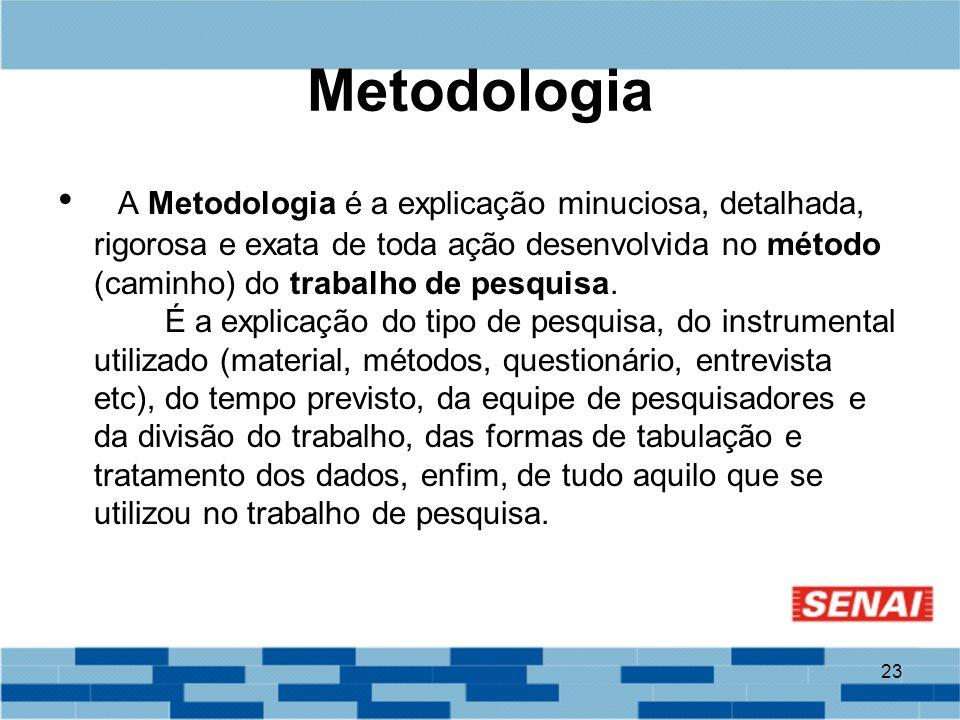 23 Metodologia A Metodologia é a explicação minuciosa, detalhada, rigorosa e exata de toda ação desenvolvida no método (caminho) do trabalho de pesqui