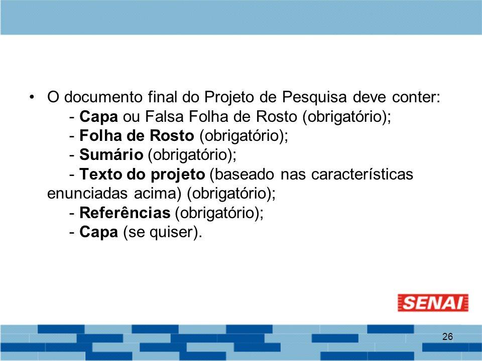 26 O documento final do Projeto de Pesquisa deve conter: - Capa ou Falsa Folha de Rosto (obrigatório); - Folha de Rosto (obrigatório); - Sumário (obri