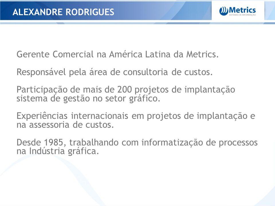 ALEXANDRE RODRIGUES Gerente Comercial na América Latina da Metrics. Responsável pela área de consultoria de custos. Participação de mais de 200 projet