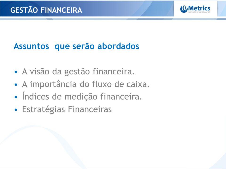 Assuntos que serão abordados A visão da gestão financeira. A importância do fluxo de caixa. Índices de medição financeira. Estratégias Financeiras GES