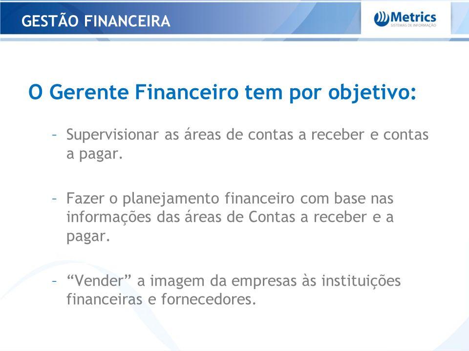 O Gerente Financeiro tem por objetivo: –Supervisionar as áreas de contas a receber e contas a pagar. –Fazer o planejamento financeiro com base nas inf