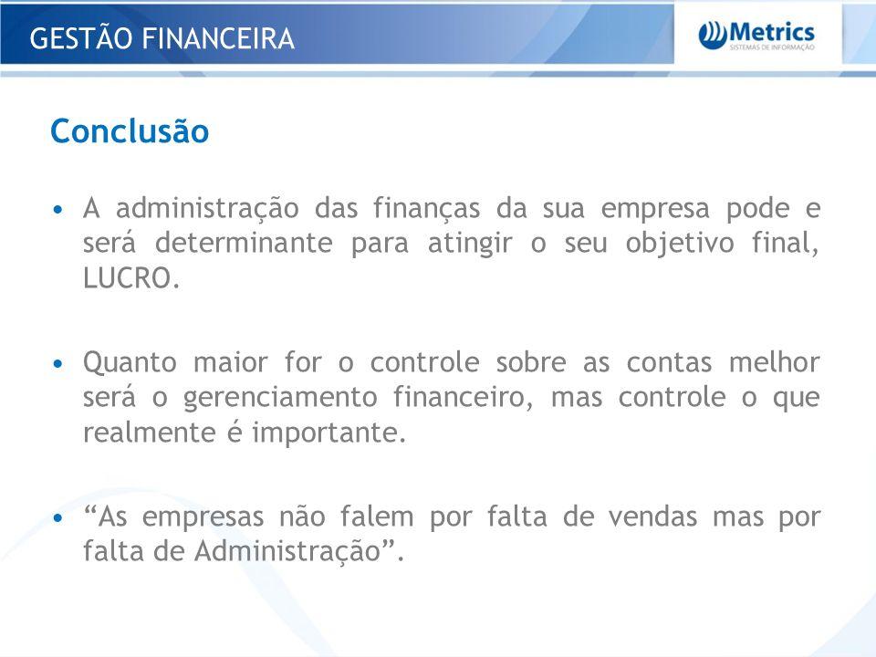 Conclusão A administração das finanças da sua empresa pode e será determinante para atingir o seu objetivo final, LUCRO. Quanto maior for o controle s