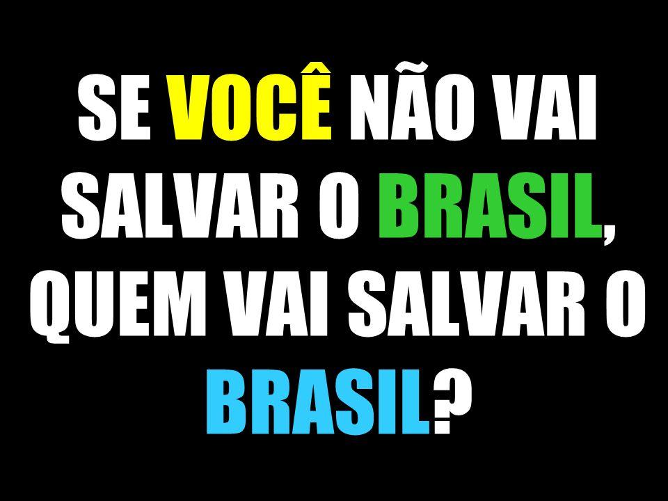 SE VOCÊ NÃO VAI SALVAR O BRASIL, QUEM VAI SALVAR O BRASIL?