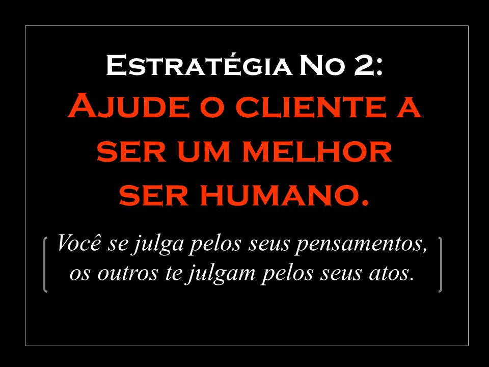 Estratégia No 2: Ajude o cliente a ser um melhor ser humano. Você se julga pelos seus pensamentos, os outros te julgam pelos seus atos.