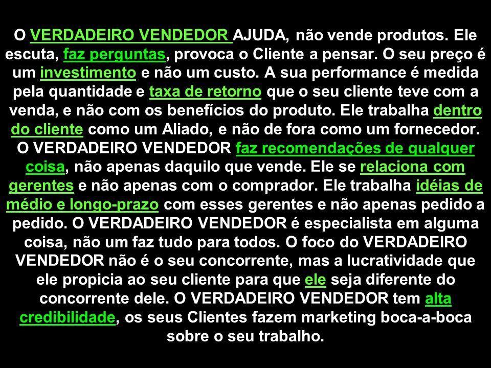 O VERDADEIRO VENDEDOR AJUDA, não vende produtos. Ele escuta, faz perguntas, provoca o Cliente a pensar. O seu preço é um investimento e não um custo.